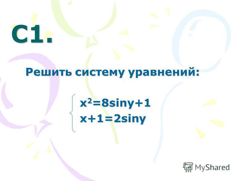 С1. С1. Решить систему уравнений: х 2 =8siny+1 х 2 =8siny+1 x+1=2siny x+1=2siny