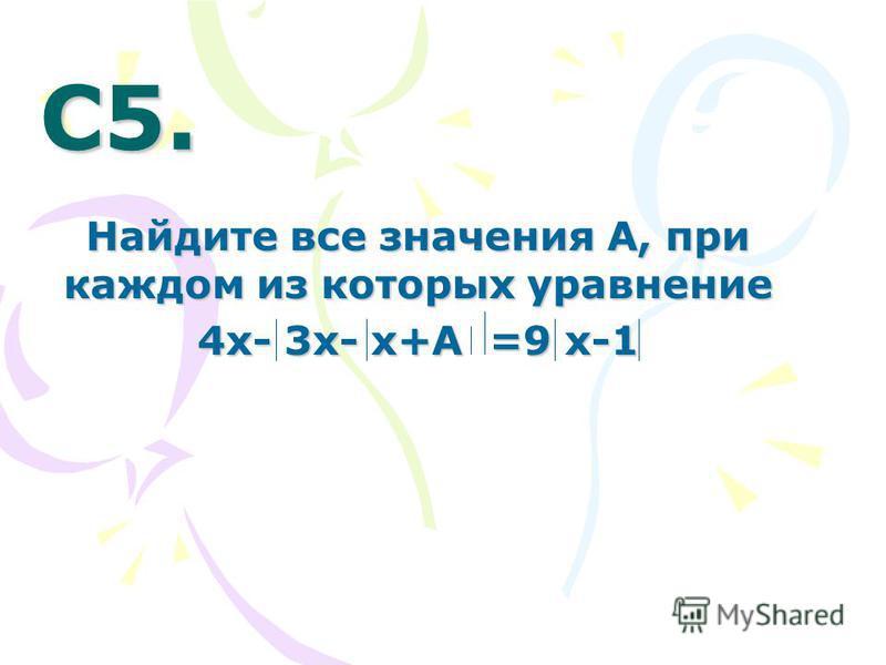 С5. С5. Найдите все значения А, при каждом из которых уравнение 4 х- 3 х- х+А =9 х-1