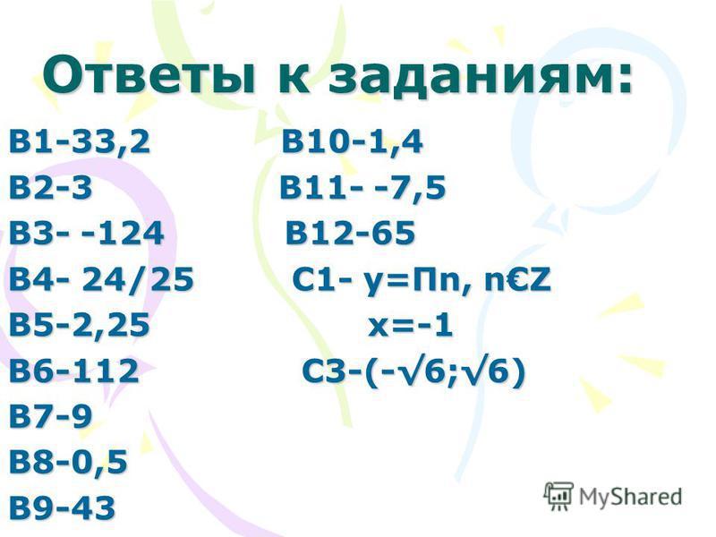 Ответы к заданиям: В1-33,2 В10-1,4 В2-3 В11- -7,5 В3- -124 В12-65 В4- 24/25 С1- у=Пn, nZ В5-2,25 х=-1 В6-112 С3-(-6;6) В7-9В8-0,5В9-43