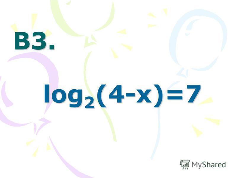 В3.В3.В3.В3. log 2 (4-x)=7