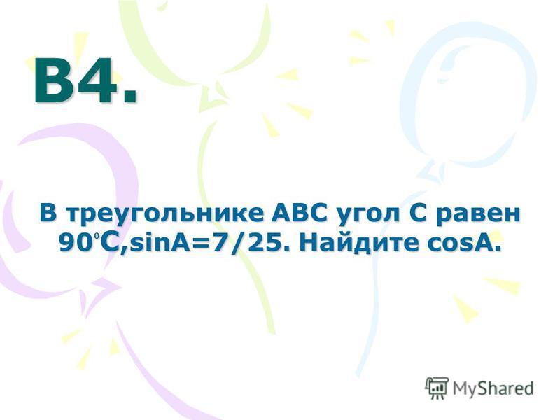 В4.В4.В4.В4. В треугольнике ABC угол C равен 90 0 С,sinA=7/25. Найдите cosA.