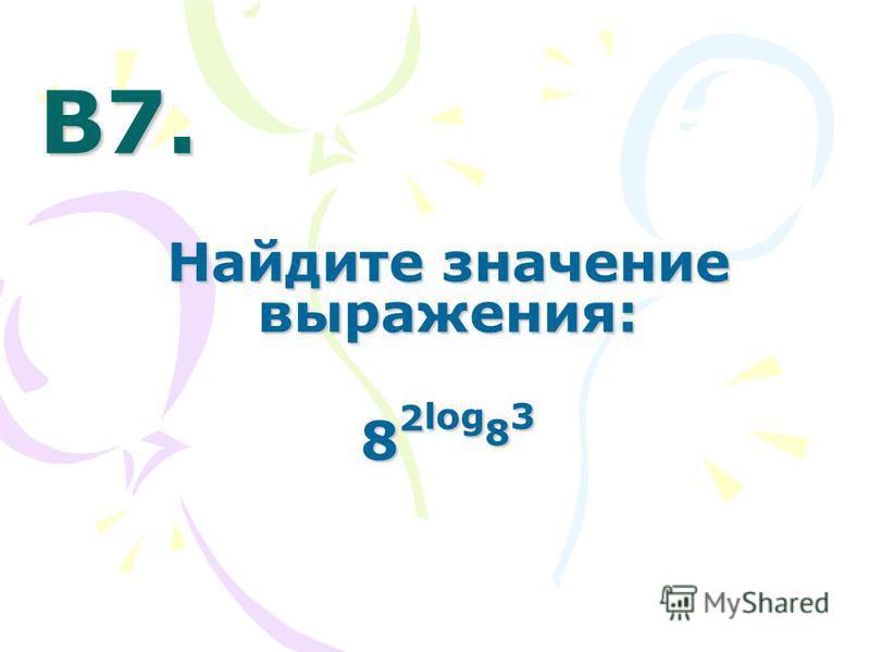 В7. В7. Найдите значение выражения: 8 2 log 8 3