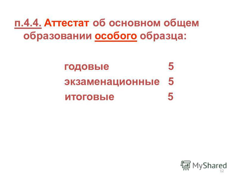 12 п.4.4. Аттестат об основном общем образовании особого образца: годовые 5 экзаменационные 5 итоговые 5