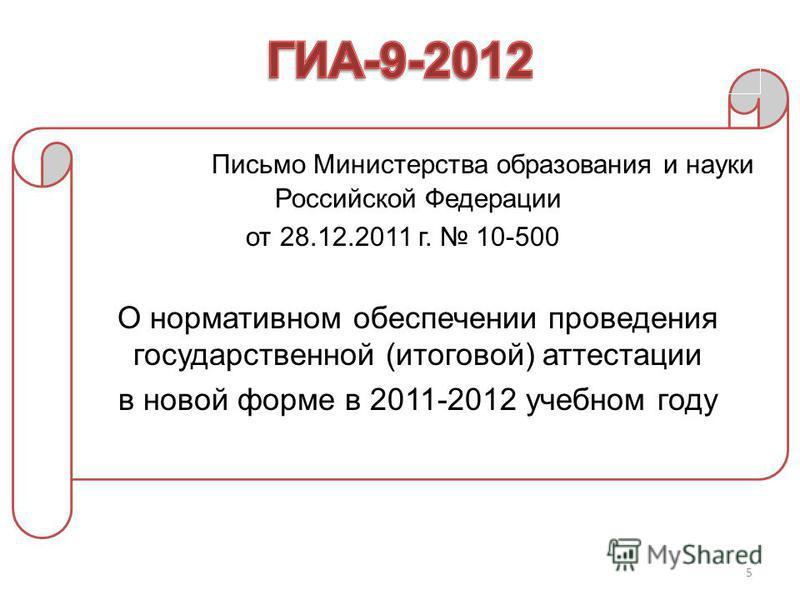 5 Письмо Министерства образования и науки Российской Федерации от 28.12.2011 г. 10-500 О нормативном обеспечении проведения государственной (итоговой) аттестации в новой форме в 2011-2012 учебном году