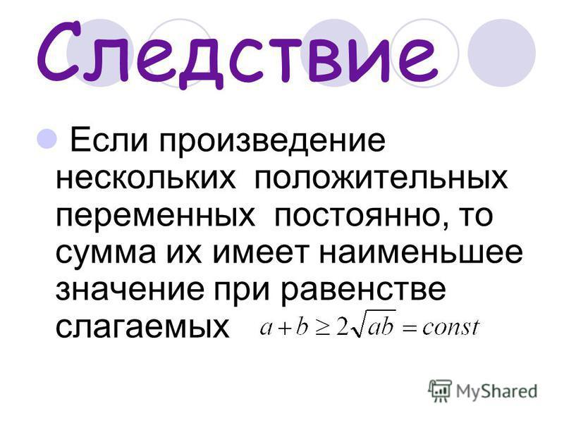 Следствие Если произведение нескольких положительных переменных постоянно, то сумма их имеет наименьшее значение при равенстве слагаемых