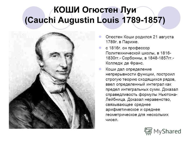 КОШИ Огюстен Луи (Cauchi Augustin Louis 1789-1857) Огюстен Коши родился 21 августа 1789 г. в Париже. с 1816 г. он профессор Политехнической школы, в 1816- 1830 гг.- Сорбонны, в 1848-1857 гг.- Колледж де Франс. Коши дал определение непрерывности функц