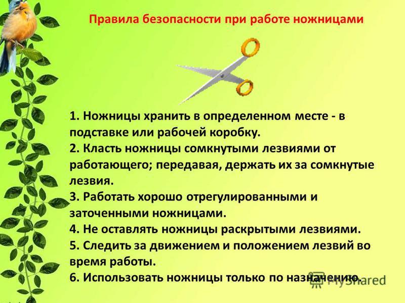 Правила безопасности при работе ножницами 1. Ножницы хранить в определенном месте - в подставке или рабочей коробку. 2. Класть ножницы сомкнутыми лезвиями от работающего; передавая, держать их за сомкнутые лезвия. 3. Работать хорошо отрегулированными