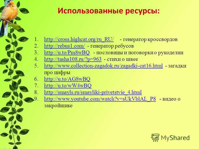 Использованные ресурсы: 1.http://cross.highcat.org/ru_RU/ - генератор кроссвордовhttp://cross.highcat.org/ru_RU/ 2.http://rebus1.com/ - генератор ребусовhttp://rebus1.com/ 3.http://u.to/Pm8wBQ - пословицы и поговорки о рукоделииhttp://u.to/Pm8wBQ 4.h