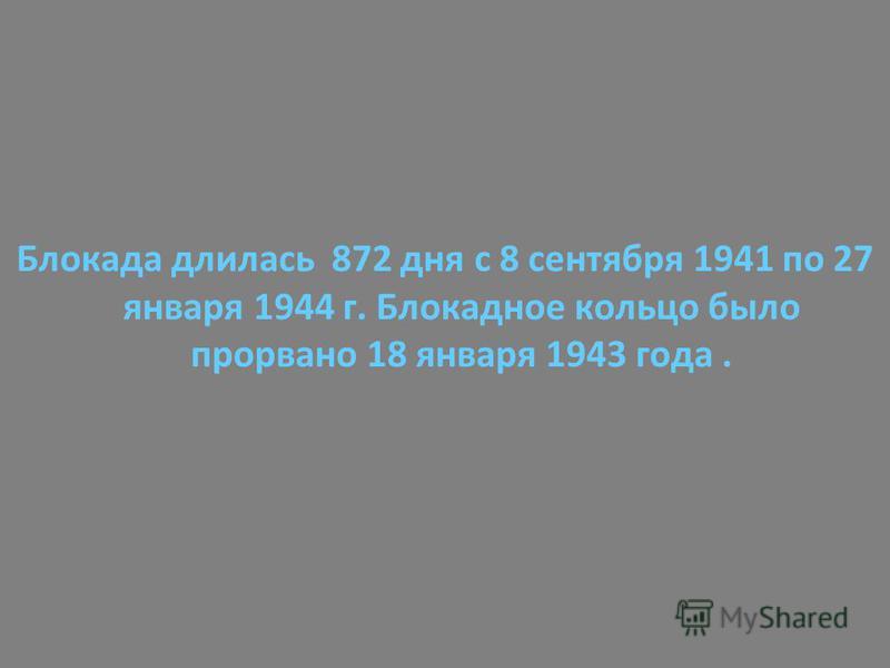 Блокада длилась 872 дня с 8 сентября 1941 по 27 января 1944 г. Блокадное кольцо было прорвано 18 января 1943 года.