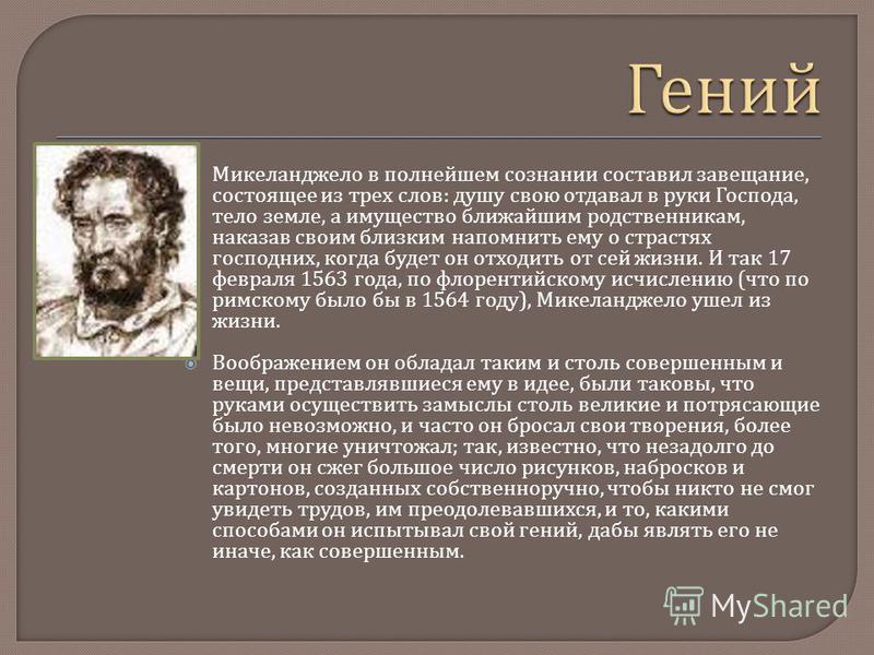 Микеланджело в полнейшем сознании составил завещание, состоящее из трех слов : душу свою отдавал в руки Господа, тело земле, а имущество ближайшим родственникам, наказав своим близким напомнить ему о страстях господних, когда будет он отходить от сей