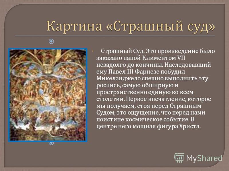 Страшный Суд. Это произведение было заказано папой Климентом VII незадолго до кончины. Наследовавший ему Павел III Фарнезе побудил Микеланджело спешно выполнить эту роспись, самую обширную и пространственно единую во всем столетии. Первое впечатление
