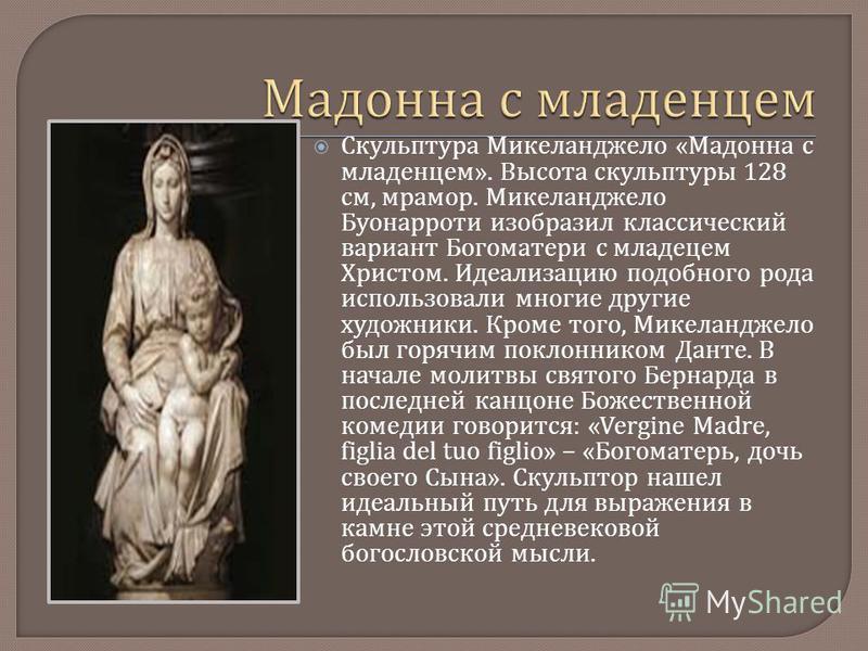 Скульптура Микеланджело « Мадонна с младенцем ». Высота скульптуры 128 см, мрамор. Микеланджело Буонарроти изобразил классический вариант Богоматери с младенцем Христом. Идеализацию подобного рода использовали многие другие художники. Кроме того, Мик