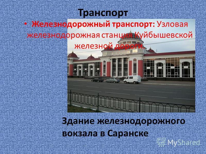 Транспорт Железнодорожный транспорт: Узловая железнодорожная станция Куйбышевской железной дороги. Здание железнодорожного вокзала в Саранске