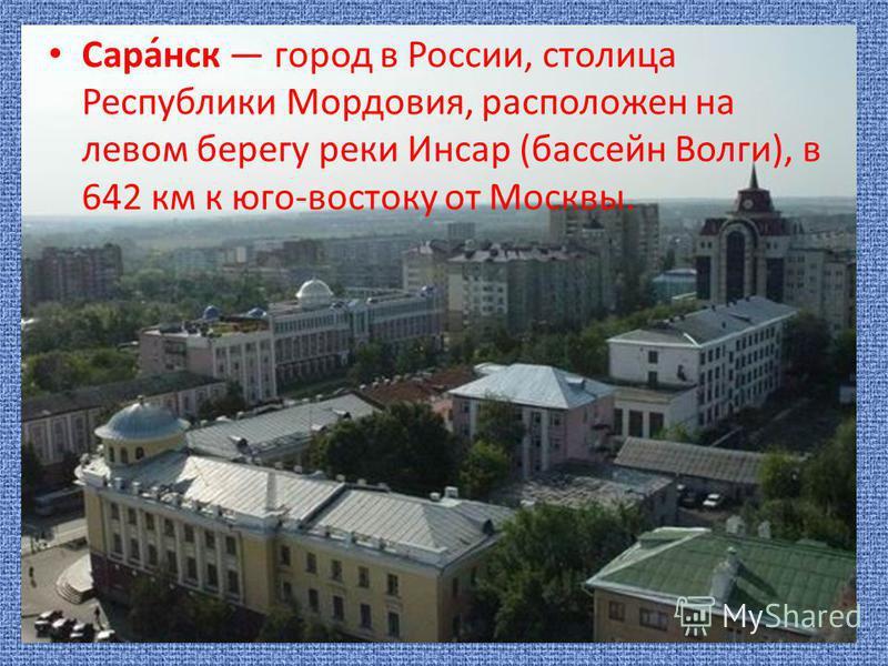 Сара́нск город в России, столица Республики Мордовия, расположен на левом берегу реки Инсар (бассейн Волги), в 642 км к юго-востоку от Москвы.