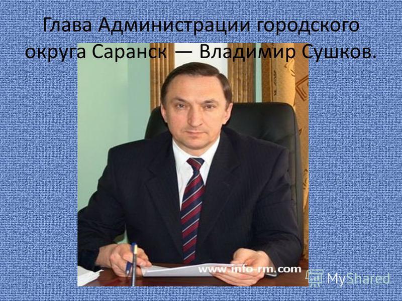 Глава Администрации городского округа Саранск Владимир Сушков.
