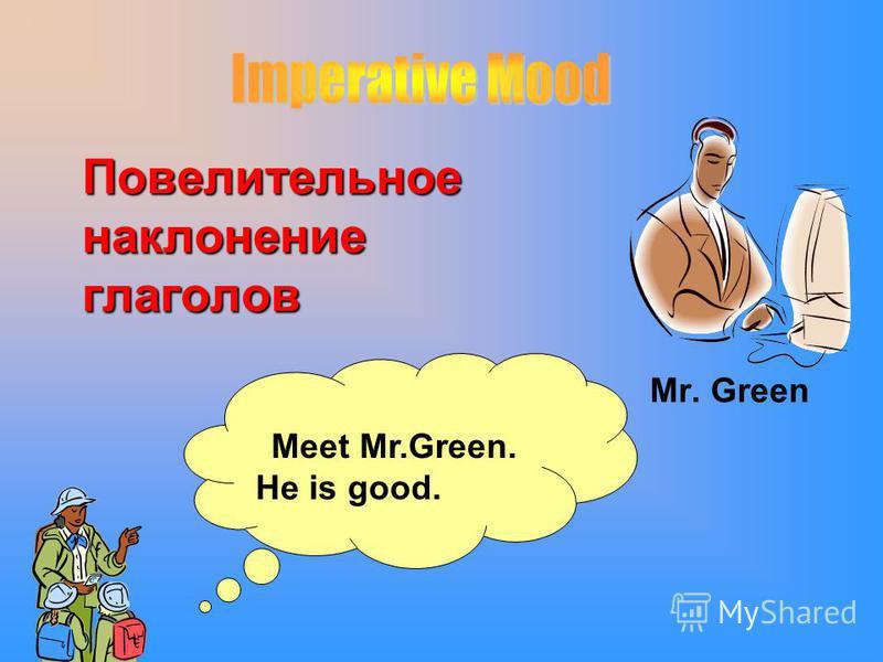 Повелительное наклонение глаголов Mr. Green Meet Mr.Green. He is good.