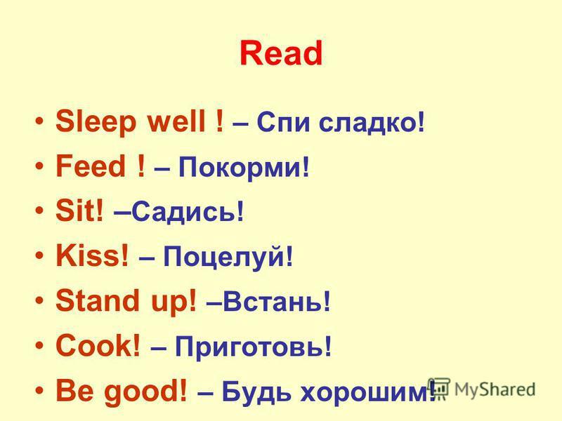 Read Sleep well ! – Спи сладко! Feed ! – Покорми! Sit! – Садись! Kiss! – Поцелуй! Stand up! –Встань! Cook! – Приготовь! Be good! – Будь хорошим!