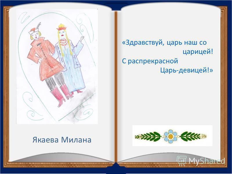 Якаева Милана «Здравствуй, царь наш со царицей! С распрекрасной Царь-девицей!»