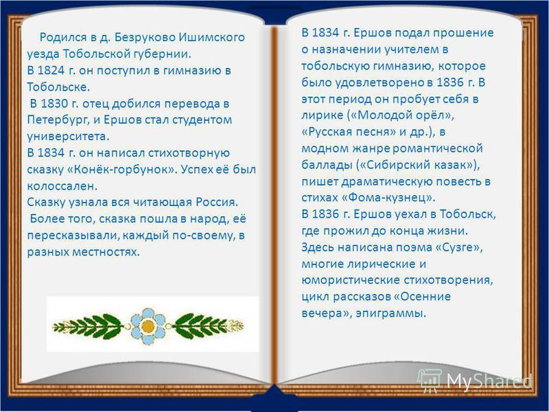 В 1834 г. Ершов подал прошение о назначении учителем в тобольскую гимназию, которое было удовлетворено в 1836 г. В этот период он пробует себя в лирике («Молодой орёл», «Русская песня» и др.), в модном жанре романтической баллады («Сибирский казак»),