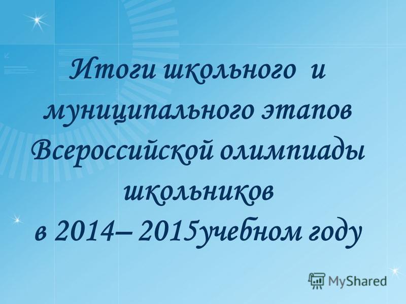 Итоги школьного и муниципального этапов Всероссийской олимпиады школьников в 2014– 2015 учебном году