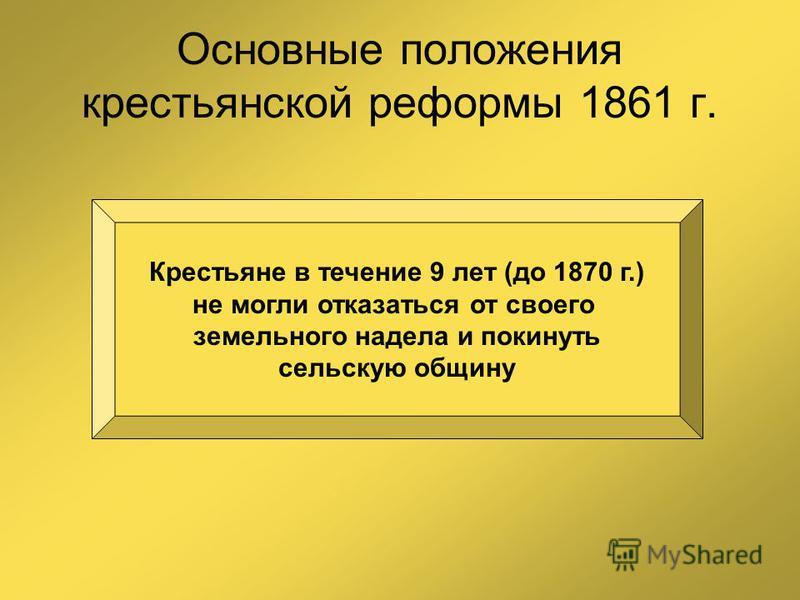 Основные положения крестьянской реформы 1861 г. Крестьяне в течение 9 лет (до 1870 г.) не могли отказаться от своего земельного надела и покинуть сельскую общину