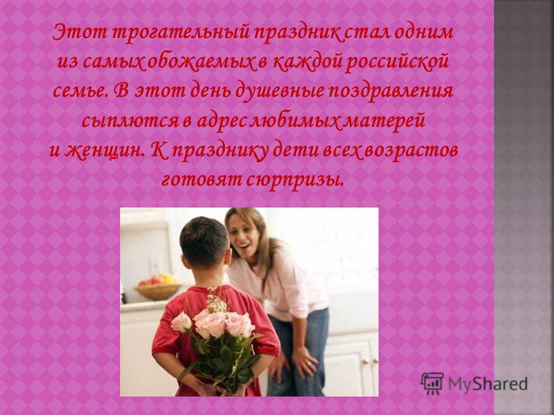 Этот трогательный праздник стал одним из самых обожаемых в каждой российской семье. В этот день душевные поздравления сыплются в адрес любимых матерей и женщин. К празднику дети всех возрастов готовят сюрпризы.