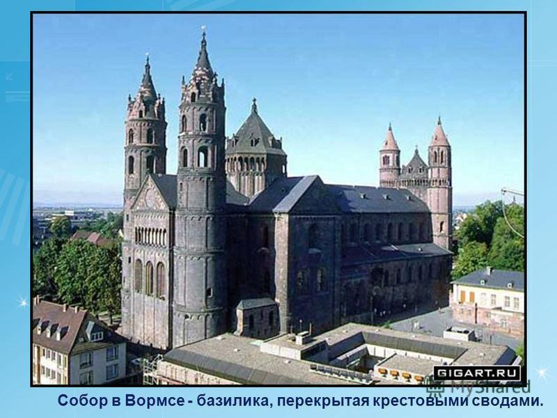 Собор в Вормсе - базилика, перекрытая крестовыми сводами.