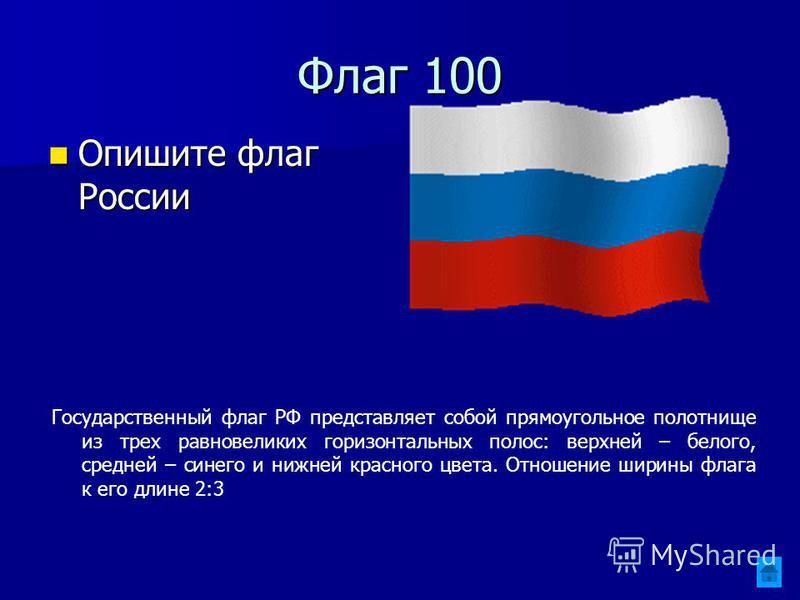 Флаг 100 Опишите флаг России Опишите флаг России Государственный флаг РФ представляет собой прямоугольное полотнище из трех равновеликих горизонтальных полос: верхней – белого, средней – синего и нижней красного цвета. Отношение ширины флага к его дл