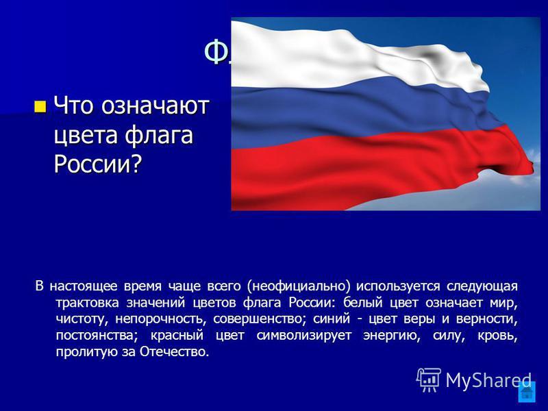 Флаг 300 Что означают цвета флага России? Что означают цвета флага России? В настоящее время чаще всего (неофициально) используется следующая трактовка значений цветов флага России: белый цвет означает мир, чистоту, непорочность, совершенство; синий