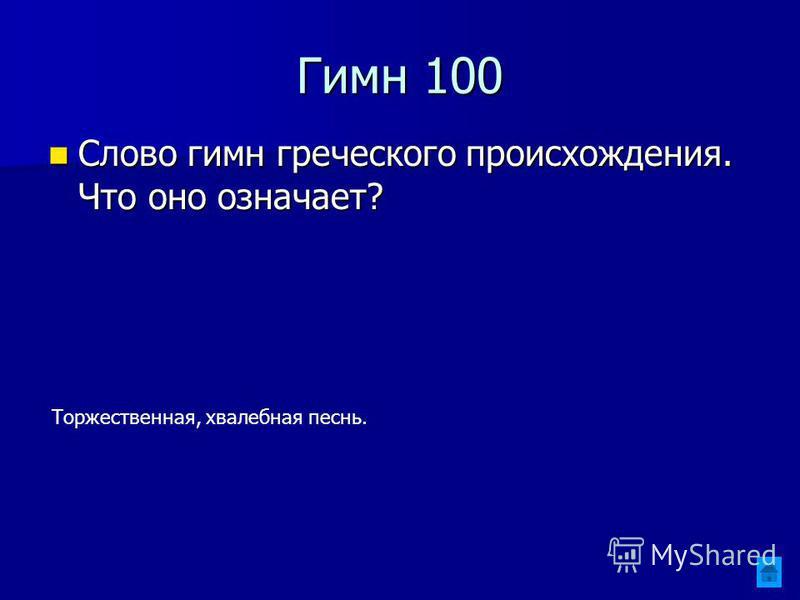 Гимн 100 Слово гимн греческого происхождения. Что оно означает? Слово гимн греческого происхождения. Что оно означает? Торжественная, хвалебная песнь.