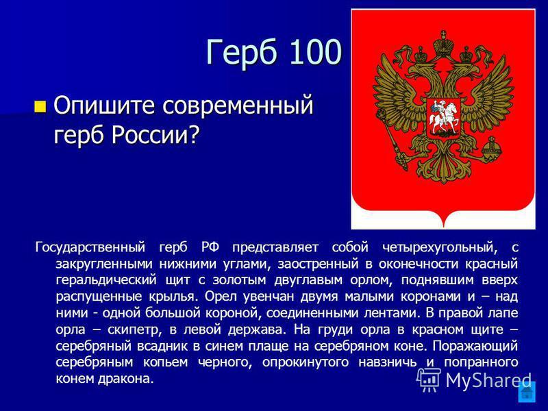 Герб 100 Опишите современный герб России? Опишите современный герб России? Государственный герб РФ представляет собой четырехугольный, с закругленными нижними углами, заостренный в оконечности красный геральдический щит с золотым двуглавым орлом, под
