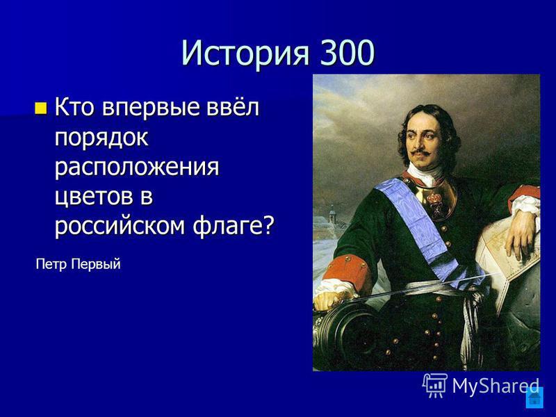 История 300 Кто впервые ввёл порядок расположения цветов в российском флаге? Кто впервые ввёл порядок расположения цветов в российском флаге? Петр Первый