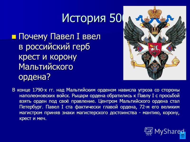 История 500 Почему Павел I ввел в российский герб крест и корону Мальтийского ордена? Почему Павел I ввел в российский герб крест и корону Мальтийского ордена? В конце 1790-х гг. над Мальтийским орденом нависла угроза со стороны наполеоновских войск.