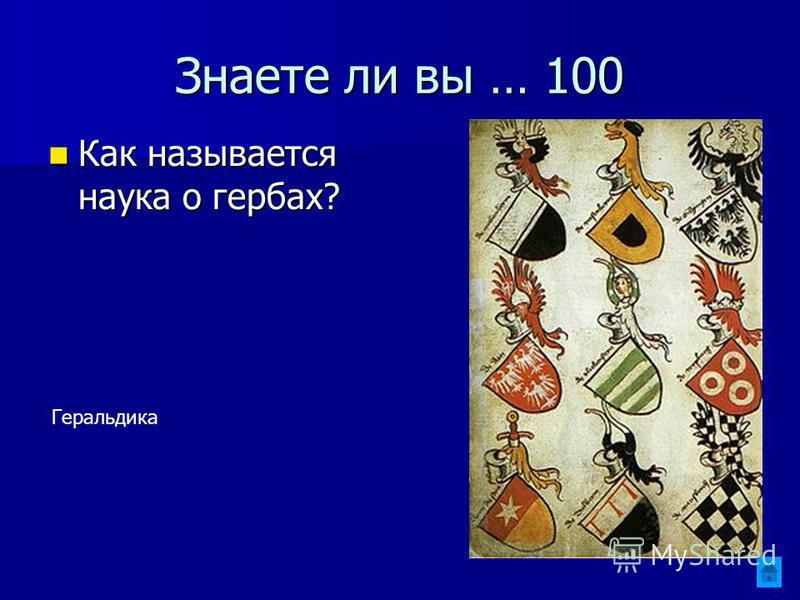 Знаете ли вы … 100 Как называется наука о гербах? Как называется наука о гербах? Геральдика
