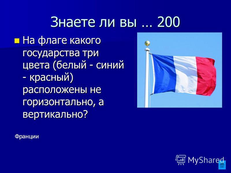 Знаете ли вы … 200 На флаге какого государства три цвета (белый - синий - красный) расположены не горизонтально, а вертикально? На флаге какого государства три цвета (белый - синий - красный) расположены не горизонтально, а вертикально? Франции