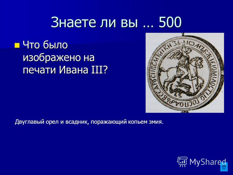 Знаете ли вы … 500 Что было изображено на печати Ивана III? Что было изображено на печати Ивана III? Двуглавый орел и всадник, поражающий копьем змия.