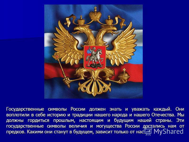 Государственные символы России должен знать и уважать каждый. Они воплотили в себе историю и традиции нашего народа и нашего Отечества. Мы должны гордиться прошлым, настоящим и будущим нашей страны. Эти государственные символы величия и могущества Ро