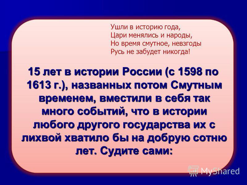 15 лет в истории России (с 1598 по 1613 г.), названных потом Смутным временем, вместили в себя так много событий, что в истории любого другого государства их с лихвой хватило бы на добрую сотню лет. Судите сами: 15 лет в истории России (с 1598 по 161