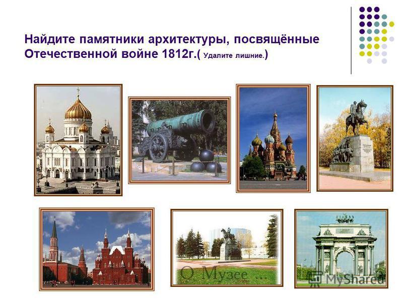 Найдите памятники архитектуры, посвящённые Отечественной войне 1812 г. ( Удалите лишние. )
