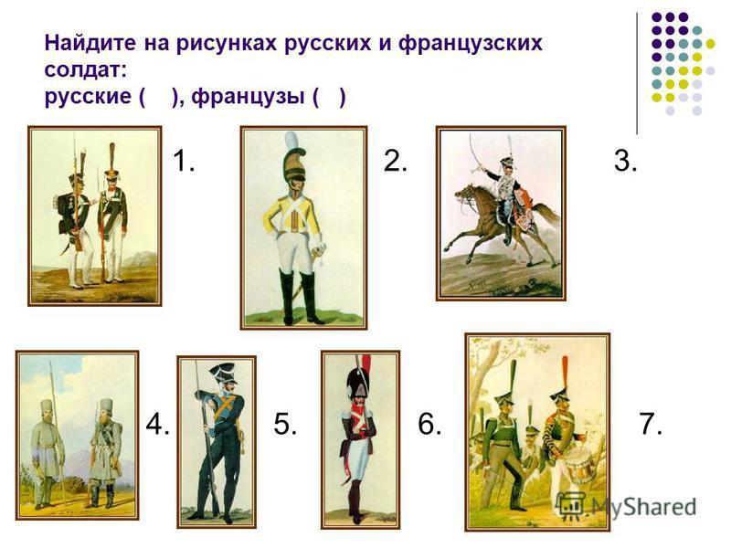 Найдите на рисунках русских и французских солдат: русские ( ), французы ( ) 1. 2. 3. 4. 5. 6. 7.