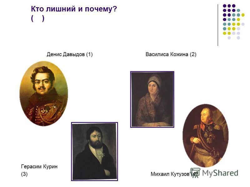 Кто лишний и почему? ( ) Денис Давыдов (1) Василиса Кожина (2) Герасим Курин (3) Михаил Кутузов (4)