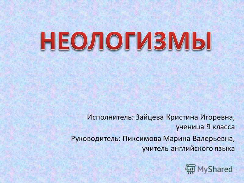 Исполнитель: Зайцева Кристина Игоревна, ученица 9 класса Руководитель: Пиксимова Марина Валерьевна, учитель английского языка