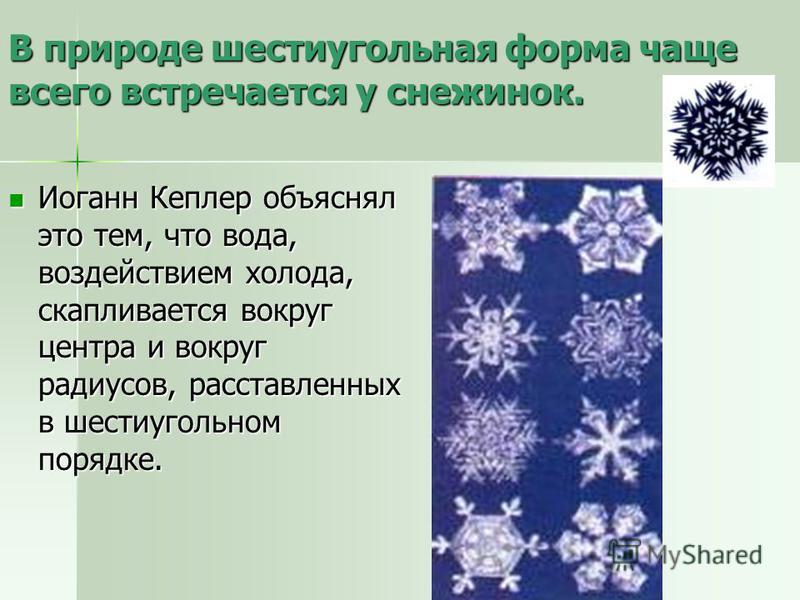 В природе шестиугольная форма чаще всего встречается у снежинок. Иоганн Кеплер объяснял это тем, что вода, воздействием холода, скапливается вокруг центра и вокруг радиусов, расставленных в шестиугольном порядке. Иоганн Кеплер объяснял это тем, что в
