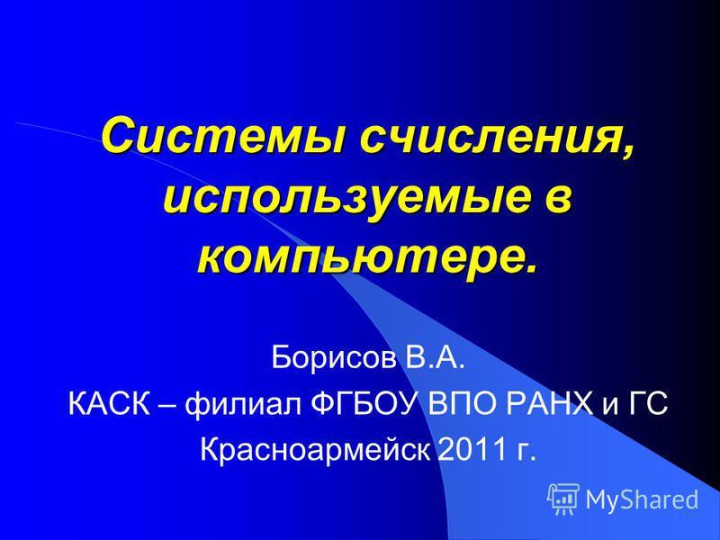 Системы счисления, используемые в компьютере. Борисов В.А. КАСК – филиал ФГБОУ ВПО РАНХ и ГС Красноармейск 2011 г.