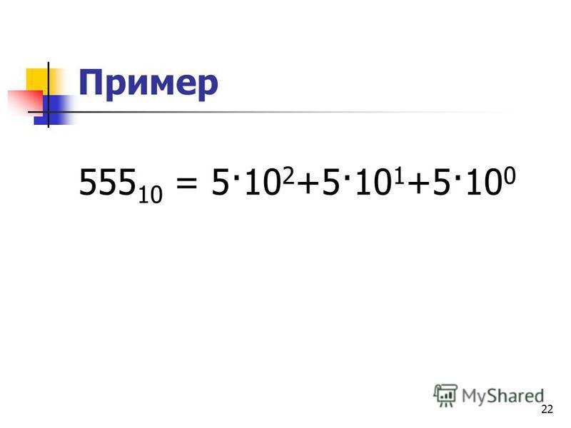 22 Пример 555 10 = 5·10 2 +5·10 1 +5·10 0