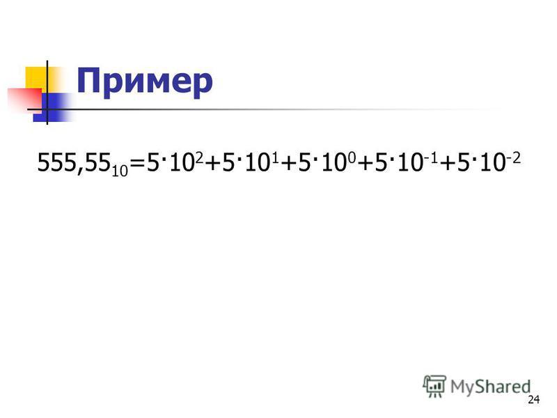 24 Пример 555,55 10 =5·10 2 +5·10 1 +5·10 0 +5·10 -1 +5·10 -2
