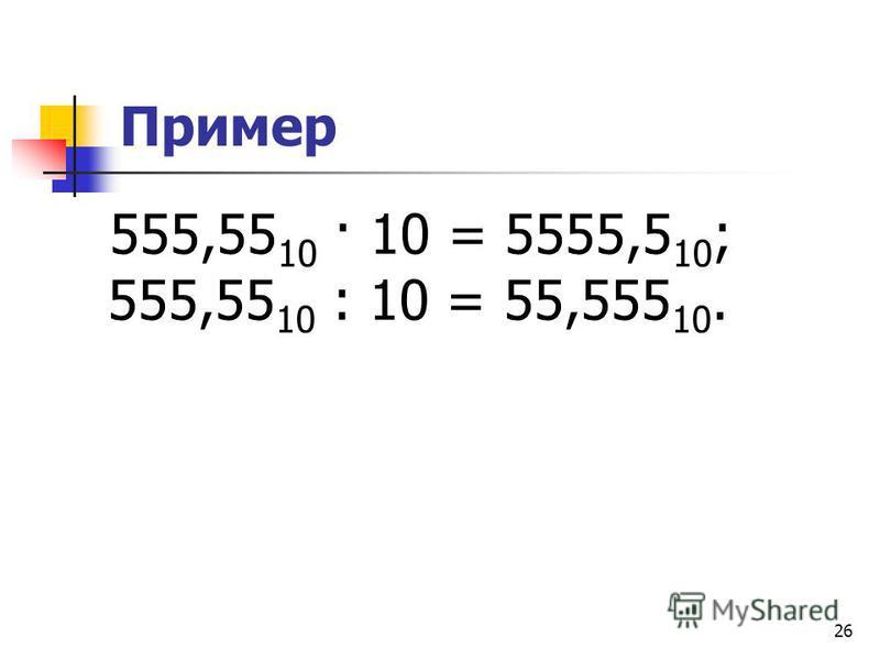 26 Пример 555,55 10 · 10 = 5555,5 10 ; 555,55 10 : 10 = 55,555 10.