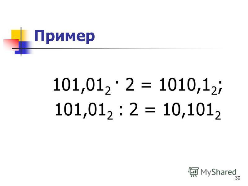 30 Пример 101,01 2 · 2 = 1010,1 2 ; 101,01 2 : 2 = 10,101 2