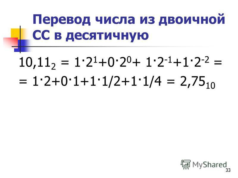 33 Перевод числа из двоичной СС в десятичную 10,11 2 = 1·2 1 +0·2 0 + 1·2 -1 +1·2 -2 = = 1·2+0·1+1·1/2+1·1/4 = 2,75 10