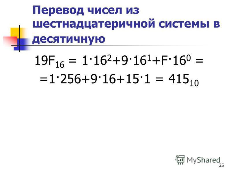 35 Перевод чисел из шестнадцатеричной системы в десятичную 19F 16 = 1·16 2 +9·16 1 +F·16 0 = =1·256+9·16+15·1 = 415 10